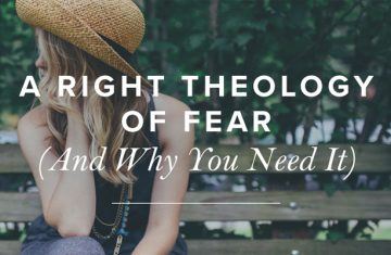 A Right Theology of Fear (And Why You Need It)