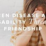 When Disease And Disability Threaten Friendship