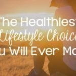 The Healthiest Lifestyle Choice You Will Ever Make