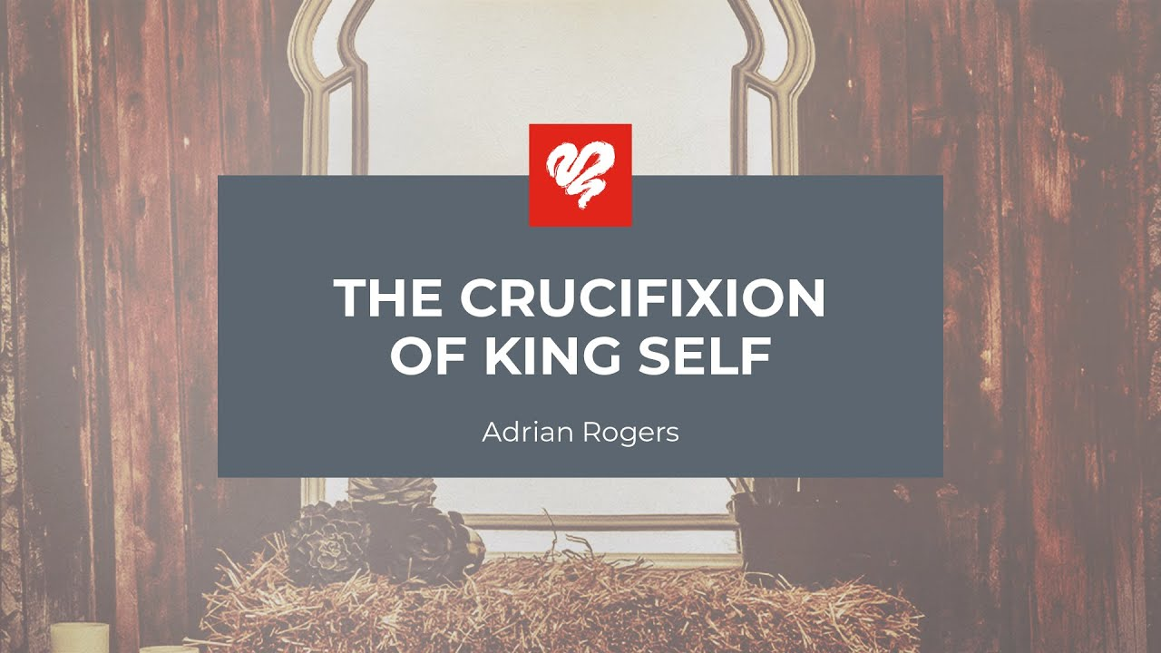 Adrian Rogers The Crucifixion Of King Self (2439)