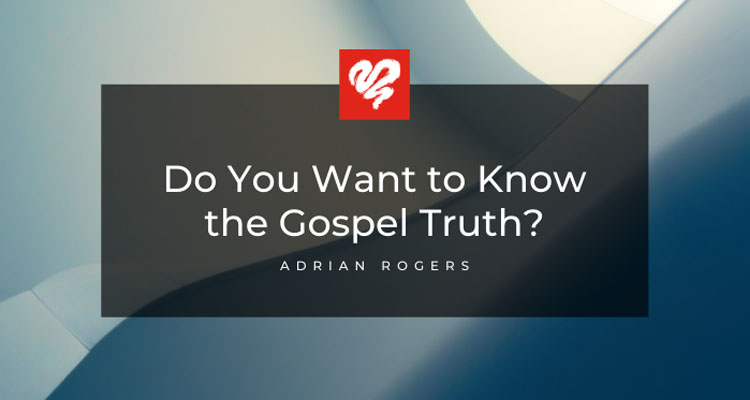 Do You Want To Know The Gospel Truth